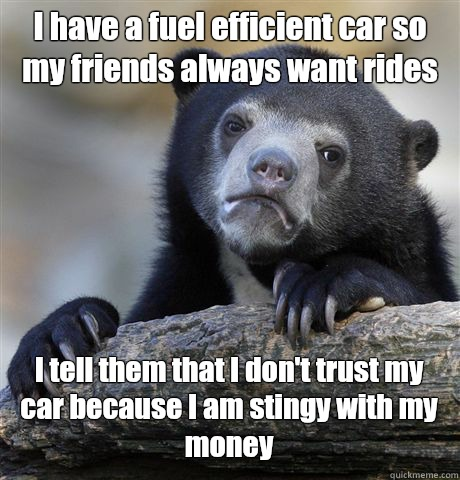 I have a fuel efficient car so my friends always want rides I tell them that I don't trust my car because I am stingy with my money  - I have a fuel efficient car so my friends always want rides I tell them that I don't trust my car because I am stingy with my money   Confession Bear