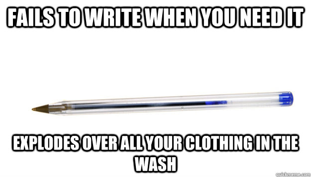 fails to write when you need it Explodes over all your clothing in the wash