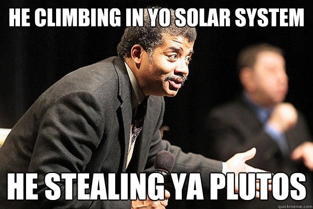 HE CLIMBING IN YO SOLAR SYSTEM HE STEALING YA PLUTOS - HE CLIMBING IN YO SOLAR SYSTEM HE STEALING YA PLUTOS  Neil deGrasse Tyson