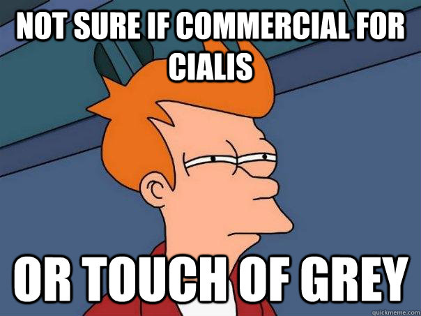 Not sure if commercial for cialis or touch of grey - Not sure if commercial for cialis or touch of grey  Futurama Fry