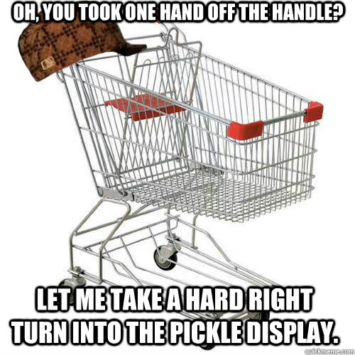 Oh, you took one hand off the handle? let me take a hard right turn into the pickle display.