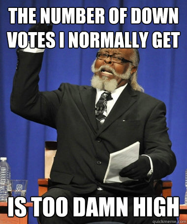 the number of down votes i normally get  is too damn high - the number of down votes i normally get  is too damn high  Jimmy McMillan