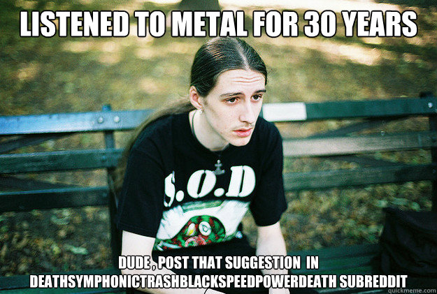 LISTENED TO METAL FOR 30 YEARS dude , post that suggestion  in  Deathsymphonictrashblackspeedpowerdeath subreddit - LISTENED TO METAL FOR 30 YEARS dude , post that suggestion  in  Deathsymphonictrashblackspeedpowerdeath subreddit  First World Metal Problems