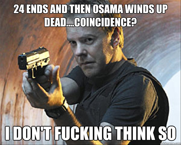 24 ends and then Osama winds up dead....coincidence? i don't fucking think so  Jack Bauer