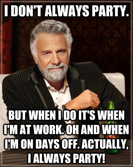 ... party! - I don't always party. but when i do it's when i'm at work. Oh Work Party Meme