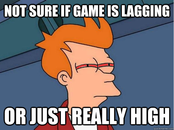 Not sure if game is lagging Or just really high