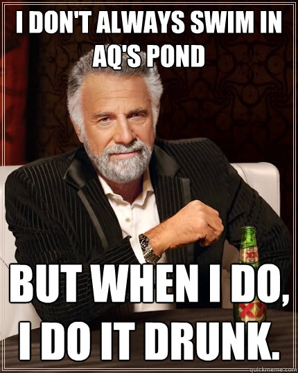 I don't always swim in AQ's pond but when I do, I do it drunk.  The Most Interesting Man In The World