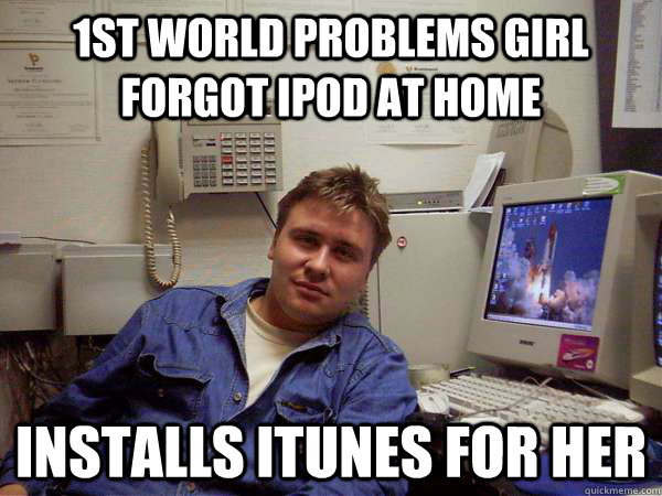 1st world problems girl forgot ipod at home installs itunes for her
