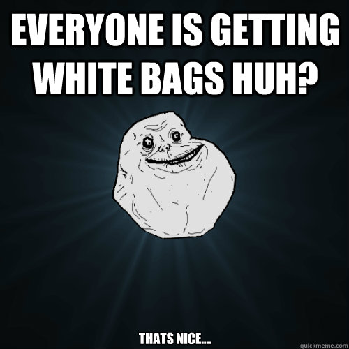 Everyone is getting white bags huh? Thats nice.... - Everyone is getting white bags huh? Thats nice....  Forever Alone