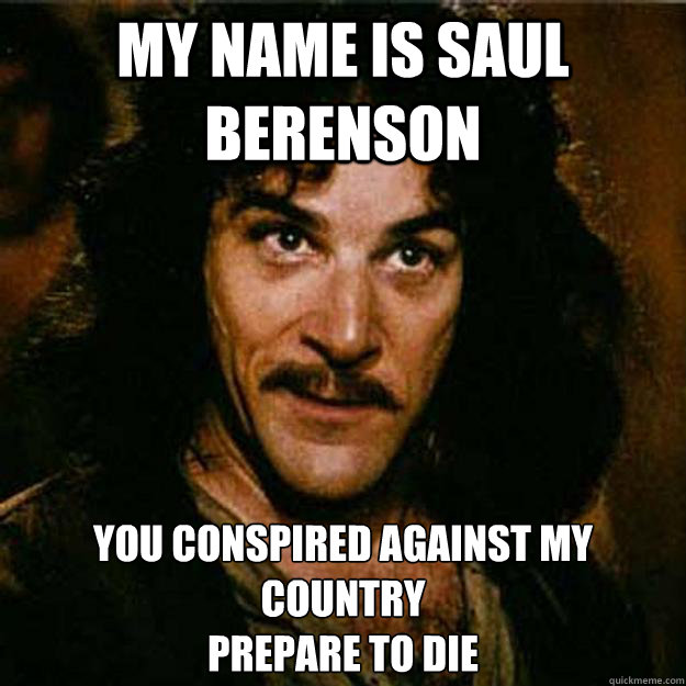 My name is Saul Berenson You conspired against my country Prepare to die  Inigo Montoya