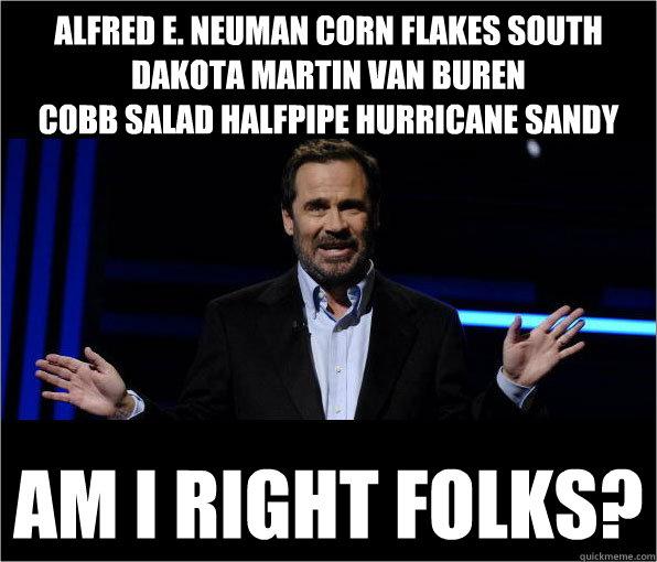 Alfred E. Neuman corn flakes south dakota martin van buren cobb salad halfpipe hurricane sandy  am I right folks?