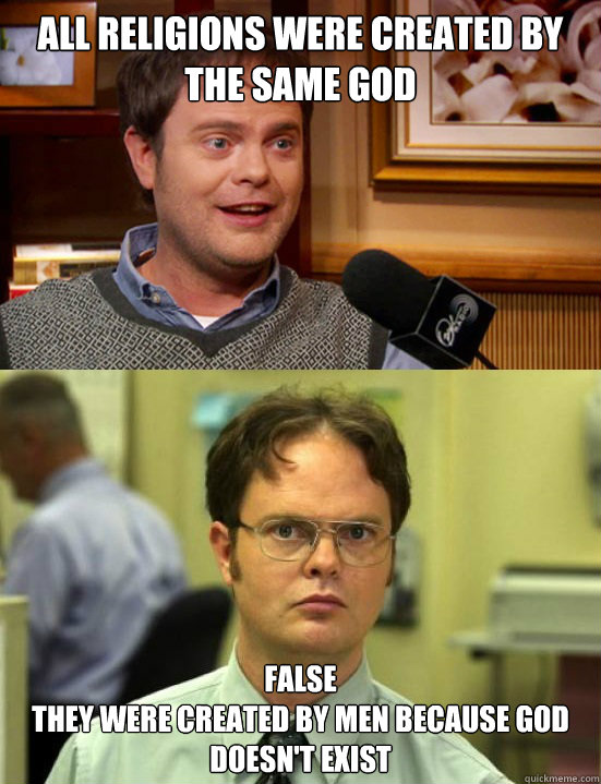 All religions were created by the same god False They were created by men because God doesn't exist - All religions were created by the same god False They were created by men because God doesn't exist  Dwight