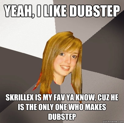 YEAH, I LIKE DUBSTEP SKRILLEX IS MY FAV YA KNOW, CUZ HE IS THE ONLY ONE WHO MAKES DUBSTEP  Musically Oblivious 8th Grader