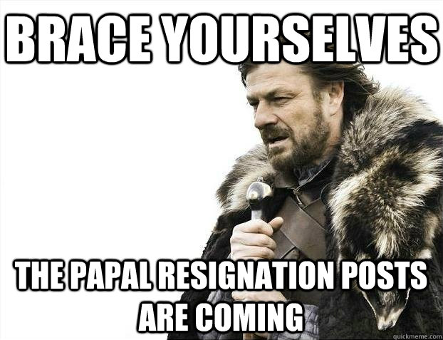 Brace yourselves The papal resignation posts are coming - Brace yourselves The papal resignation posts are coming  BRACEYOSELVES