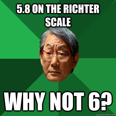 5.8 on the Richter scale Why not 6?  High Expectations Asian Father