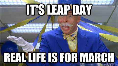 It's leap day real life is for march