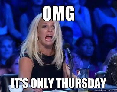 OMG IT S ONLY THURSDAY Its Only Thursday Meme