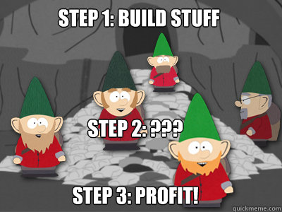 Step 1: build stuff Step 3: profit! Step 2: ???