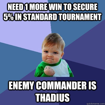 Need 1 more win to secure 5% in standard tournament Enemy commander is thadius - Need 1 more win to secure 5% in standard tournament Enemy commander is thadius  Success Kid