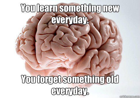 You learn something new everyday. You forget something old everyday. - You learn something new everyday. You forget something old everyday.  Scumbag Brain