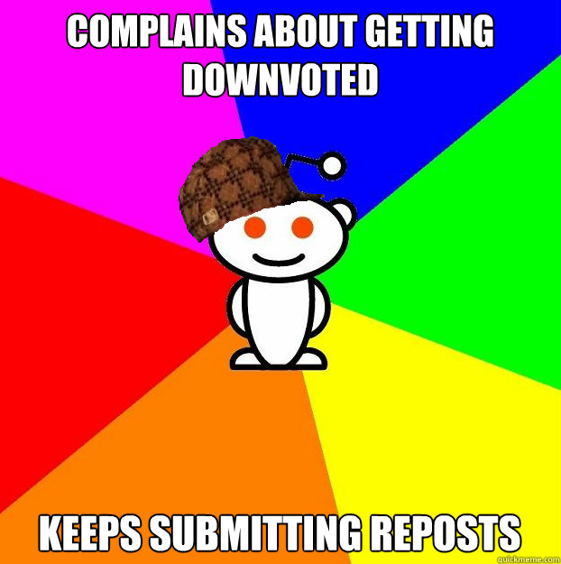 Complains about getting downvoted keeps submitting reposts - Complains about getting downvoted keeps submitting reposts  Scumbag Redditor