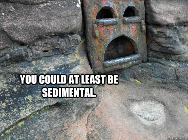 You could at least be sedimental.  - You could at least be sedimental.   Depression Rock