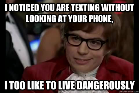 I noticed you are texting without looking at your phone, i too like to live dangerously - I noticed you are texting without looking at your phone, i too like to live dangerously  Dangerously - Austin Powers