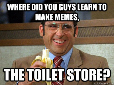 where did you guys learn to make memes, the toilet store?  Brick Tamland