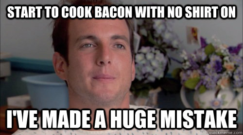 Start to cook bacon with no shirt on I've made a huge mistake