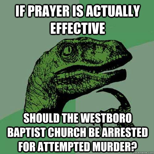 if prayer is actually effective should the westboro baptist church be arrested for attempted murder? - if prayer is actually effective should the westboro baptist church be arrested for attempted murder?  Philosoraptor