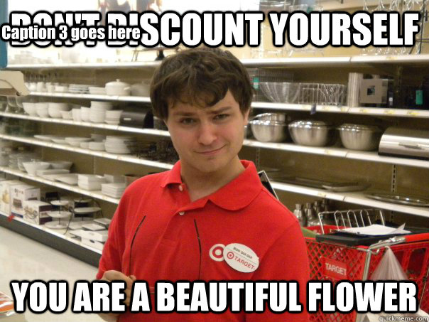 DON'T DISCOUNT YOURSELF YOU ARE A BEAUTIFUL FLOWER Caption 3 goes here