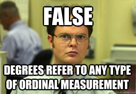 FALSE degrees refer to any type of ordinal measurement - FALSE degrees refer to any type of ordinal measurement  Dwight