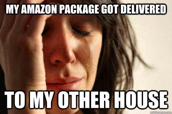 My amazon package got delivered to my other house - My amazon package got delivered to my other house  First World Problems