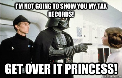 I'm not going to show you my tax records! Get over it Princess!  Get Over It Vader