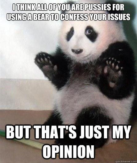 I think all of you are pussies for using a bear to confess your issues but that's just my opinion