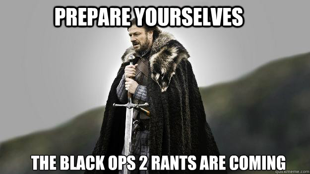 Prepare yourselves the black ops 2 rants are coming - Prepare yourselves the black ops 2 rants are coming  Ned stark winter is coming