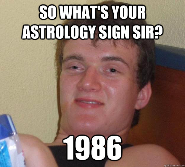 So what's your astrology sign sir? 1986 - So what's your astrology sign sir? 1986  10 Guy