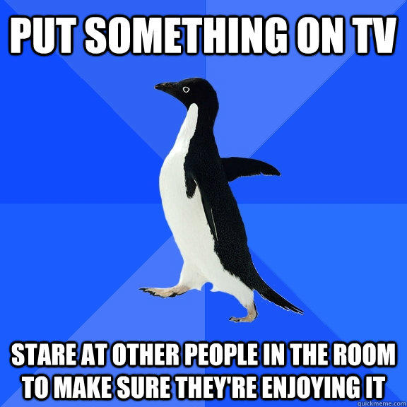 Put something on TV stare at other people in the room to make sure they're enjoying it - Put something on TV stare at other people in the room to make sure they're enjoying it  Socially Awkward Penguin