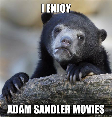 I enjoy  Adam Sandler movies - I enjoy  Adam Sandler movies  Confession Bear