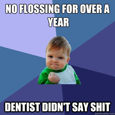 No flossing for over a  year dentist didn't say shit - No flossing for over a  year dentist didn't say shit  Success Kid