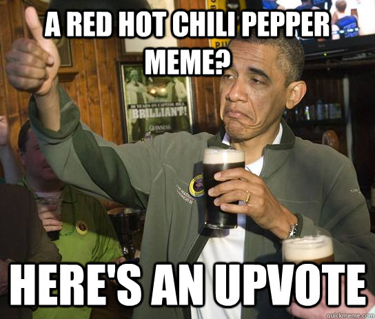 A Red hot chili pepper meme? Here's an upvote - A Red hot chili pepper meme? Here's an upvote  Upvoting Obama