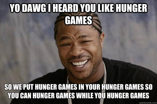 yo dawg i heard you like hunger games so we put hunger games in your hunger games so you can hunger games while you hunger games