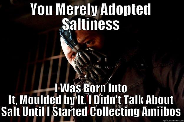 YOU MERELY ADOPTED SALTINESS I WAS BORN INTO IT, MOULDED BY IT, I DIDN'T TALK ABOUT SALT UNTIL I STARTED COLLECTING AMIIBOS Angry Bane