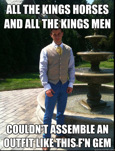 All the kings horses and all the kings men Couldn't assemble an outfit like this F'n Gem