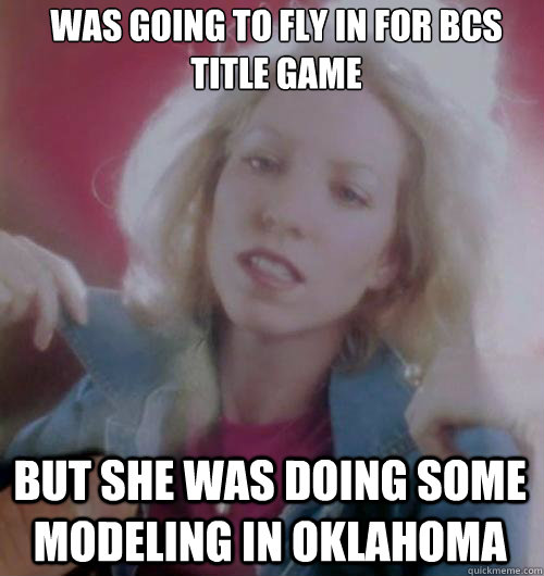 Was going to fly in for bcs title game But she was doing some modeling in oklahoma - Was going to fly in for bcs title game But she was doing some modeling in oklahoma  Misc