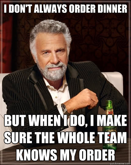 I don't always order dinner  But when I do, I make sure the whole team knows my order  The Most Interesting Man In The World