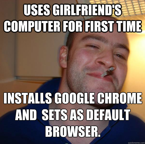 Uses Girlfriend's computer for first time Installs Google Chrome and  Sets as default browser. - Uses Girlfriend's computer for first time Installs Google Chrome and  Sets as default browser.  Misc