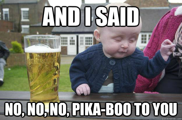 and i said no, no, no, pika-boo to you - and i said no, no, no, pika-boo to you  drunk baby