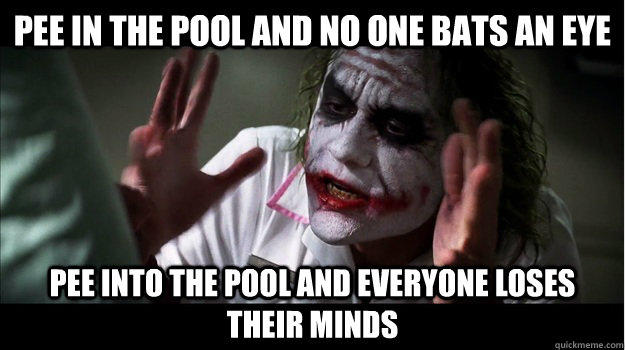 pee in the pool and no one bats an eye pee into the pool and everyone loses their minds - pee in the pool and no one bats an eye pee into the pool and everyone loses their minds  Joker Mind Loss