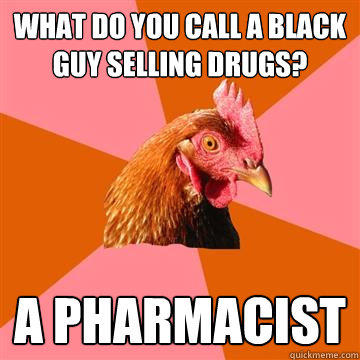 What do you call a black guy selling drugs? A pharmacist - What do you call a black guy selling drugs? A pharmacist  Anti-Joke Chicken